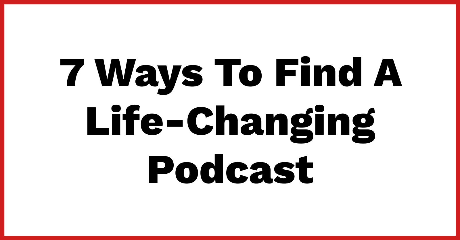 7 ways to find a life-changing podcast