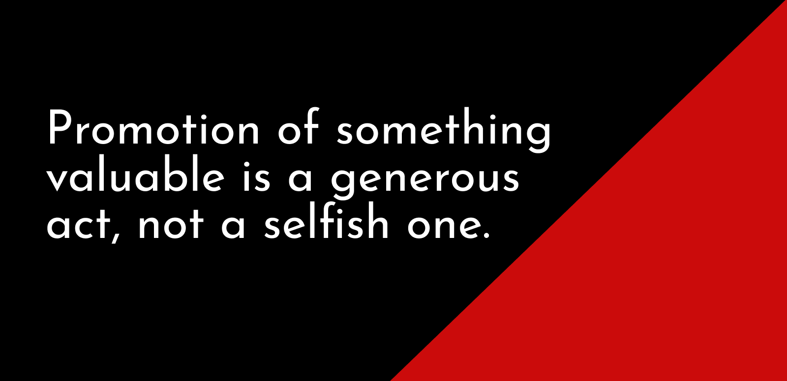 Promotion of something valuable is a generous act, not a selfish one